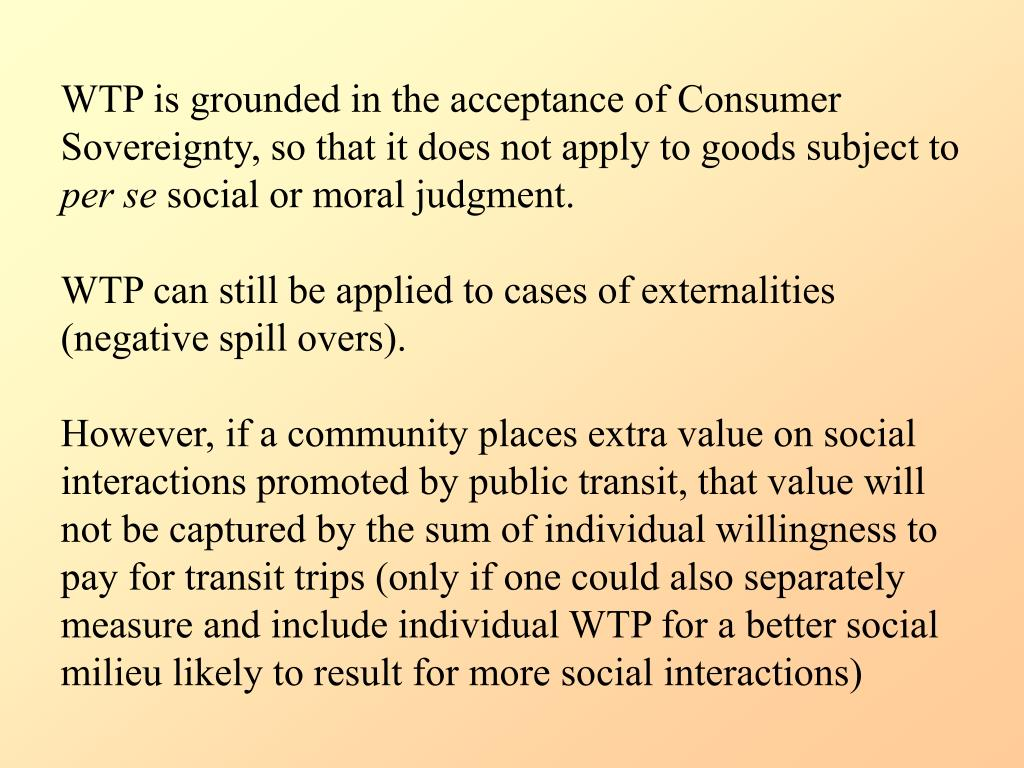 WTP is grounded in the acceptance of Consumer Sovereignty, so that it does not apply to goods subject to