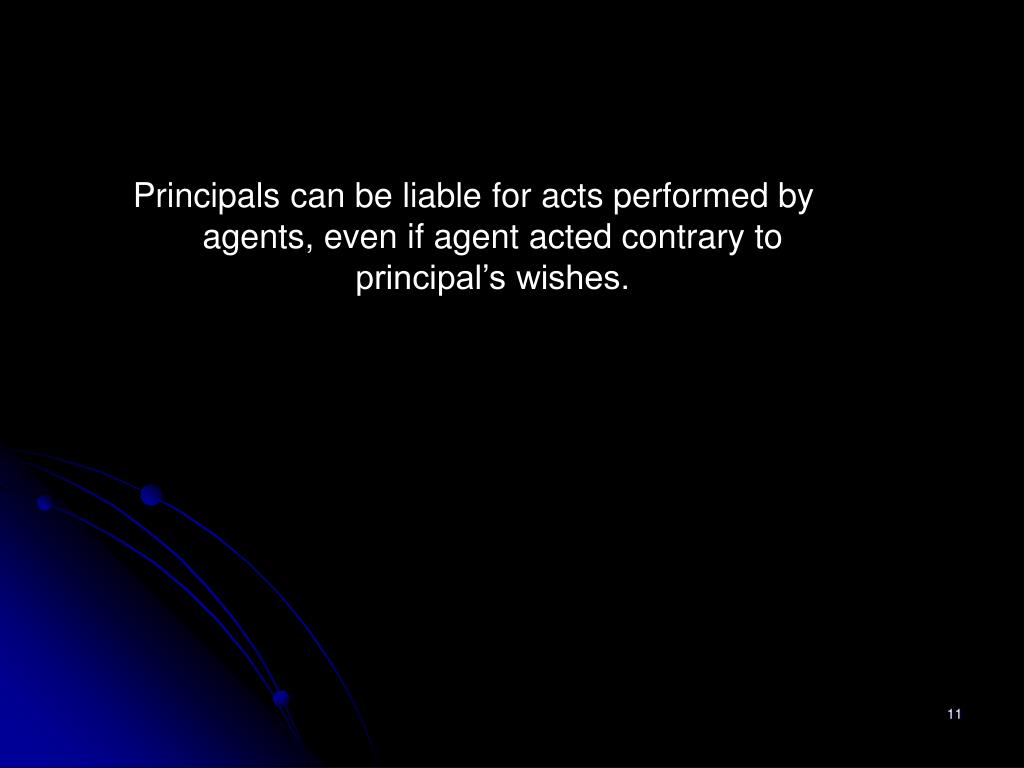 Principals can be liable for acts performed by agents, even if agent acted contrary to principal's wishes.