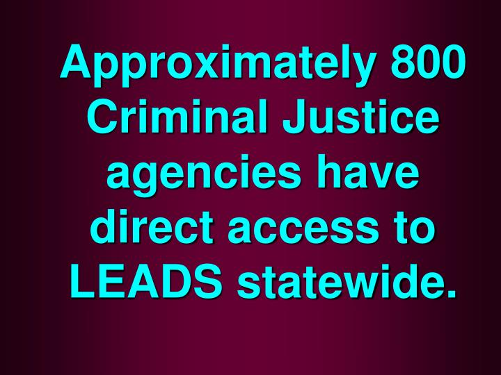 Approximately 800 criminal justice agencies have direct access to leads statewide
