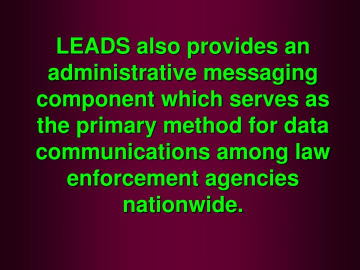 LEADS also provides an administrative messaging component which serves as the primary method for data communications among law enforcement agencies nationwide.