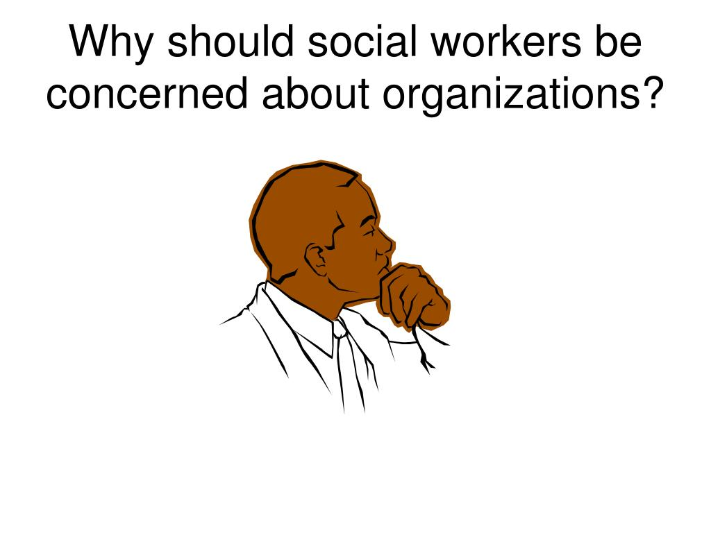 Why should social workers be concerned about organizations?