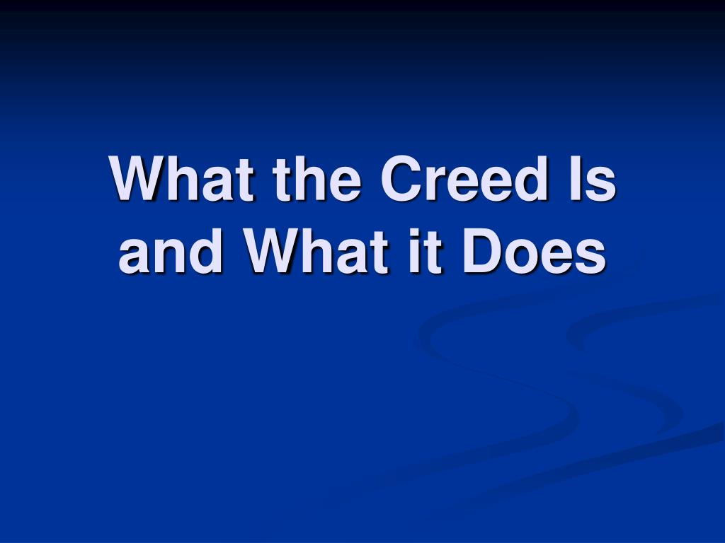 What the Creed Is and What it Does