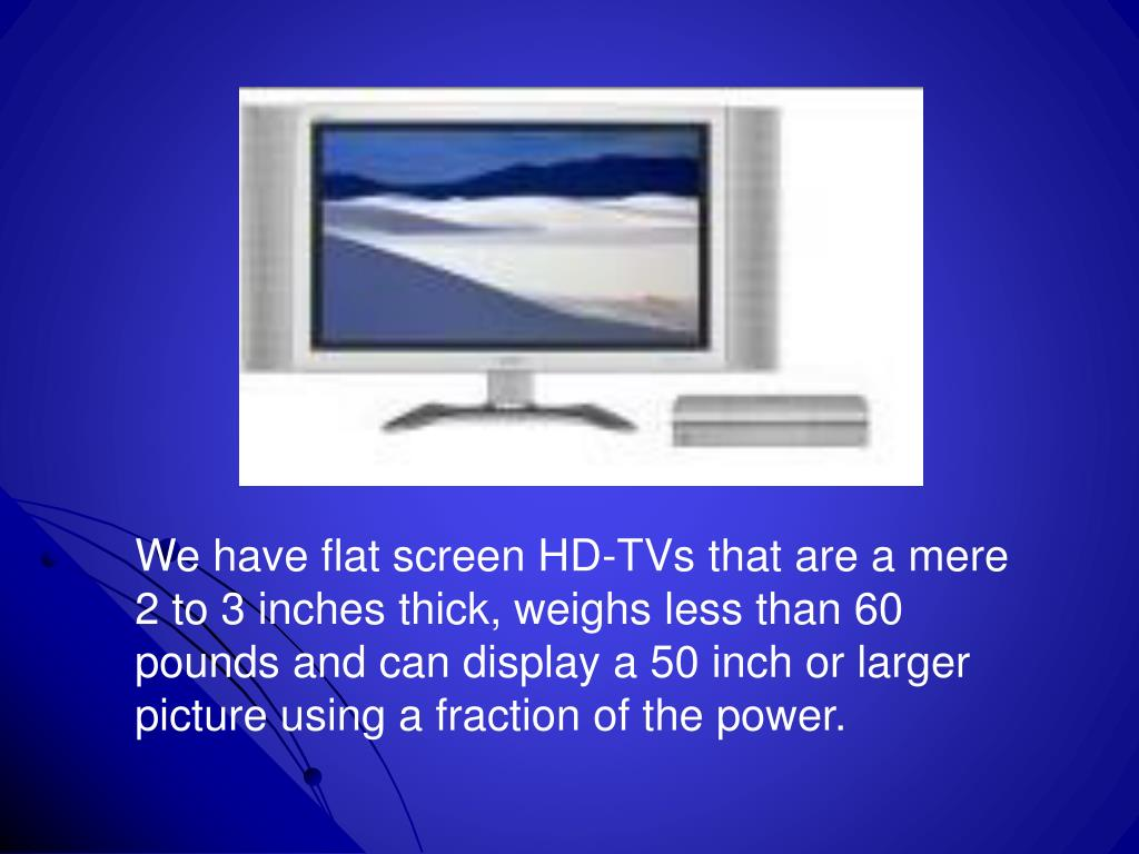 We have flat screen HD-TVs that are a mere