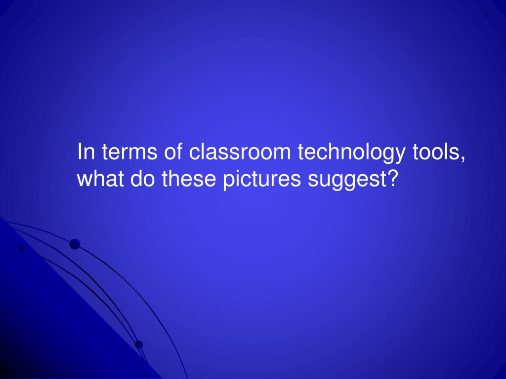 In terms of classroom technology tools,