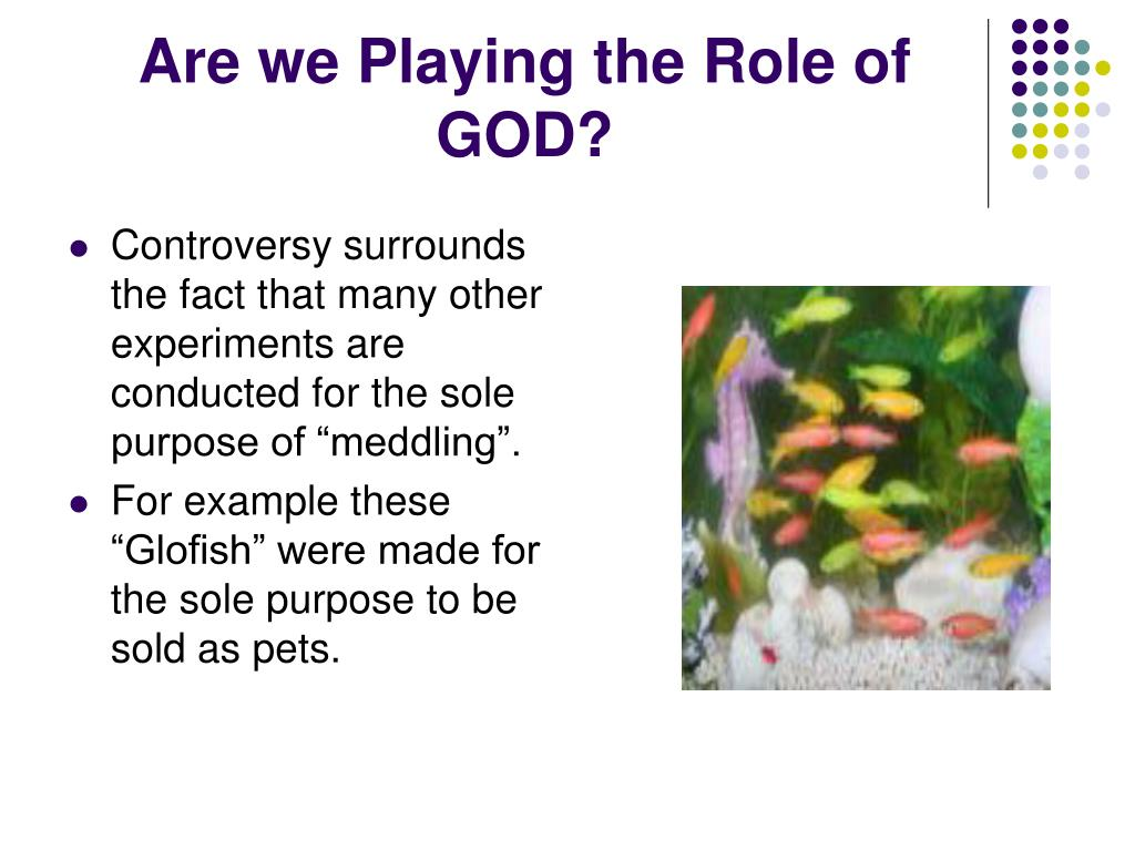Are we Playing the Role of GOD?