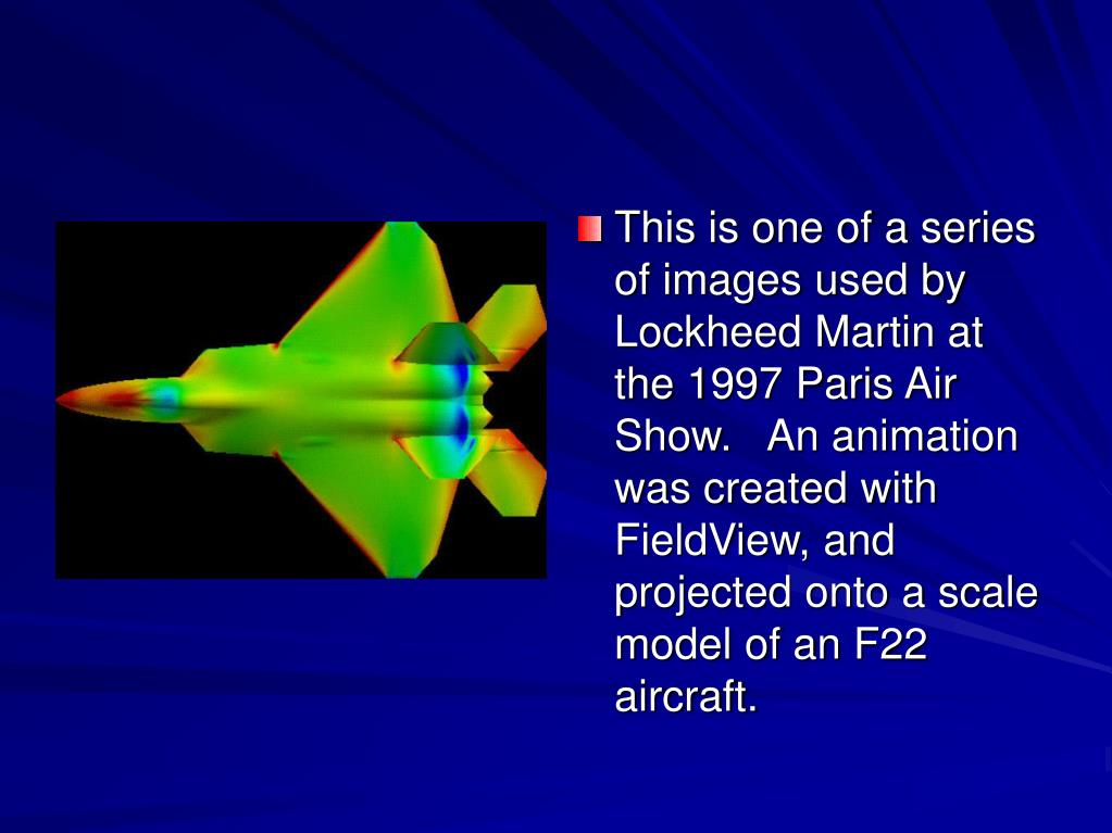 This is one of a series of images used by Lockheed Martin at the 1997 Paris Air Show.  An animation was created with FieldView, and projected onto a scale model of an F22 aircraft.