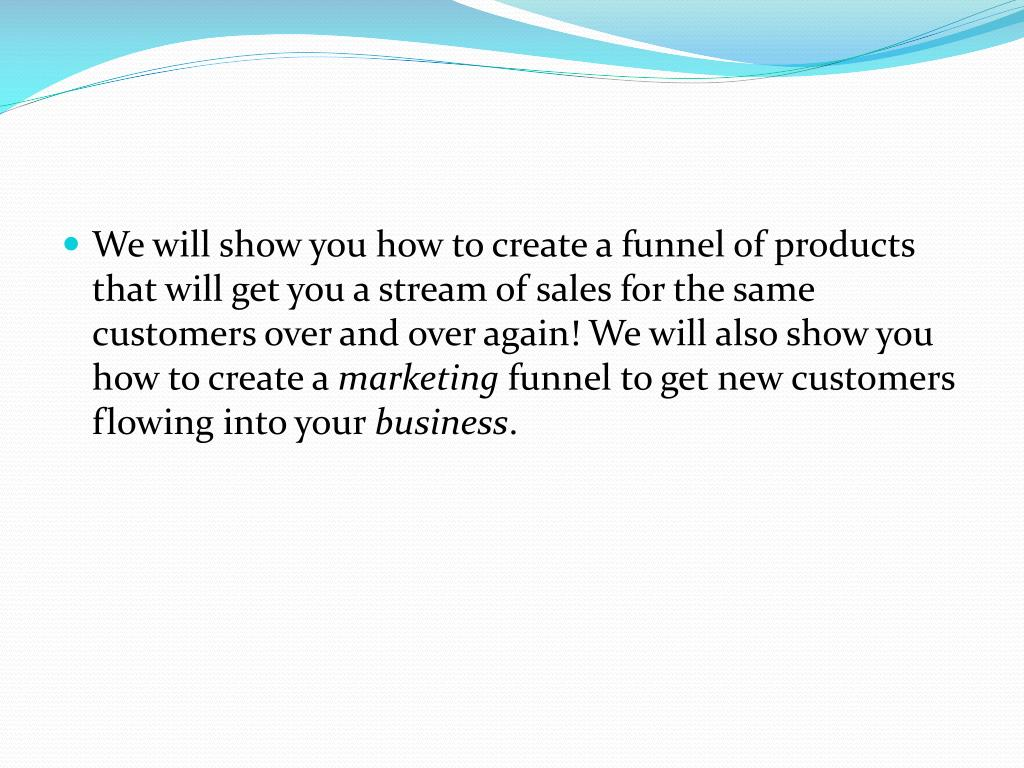 We will show you how to create a funnel of products that will get you a stream of sales for the same customers over and over again! We will also show you how to create a
