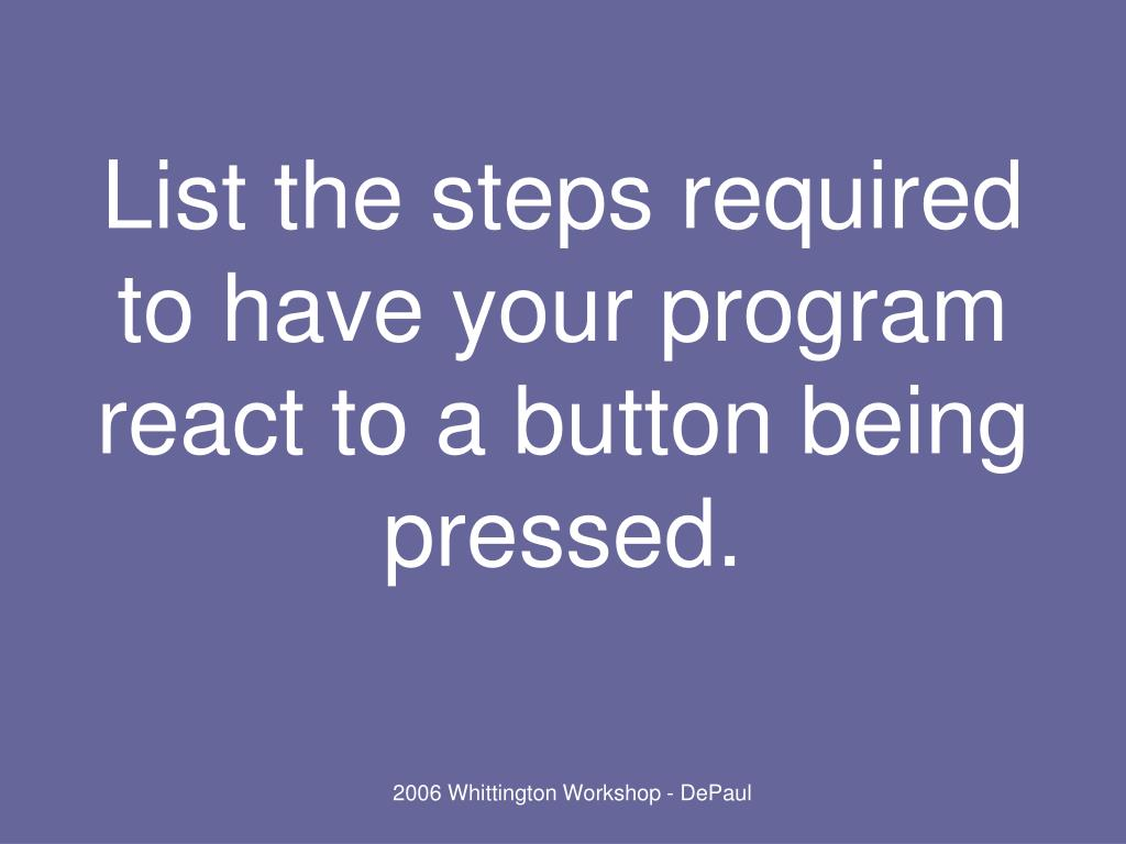 List the steps required to have your program react to a button being pressed.
