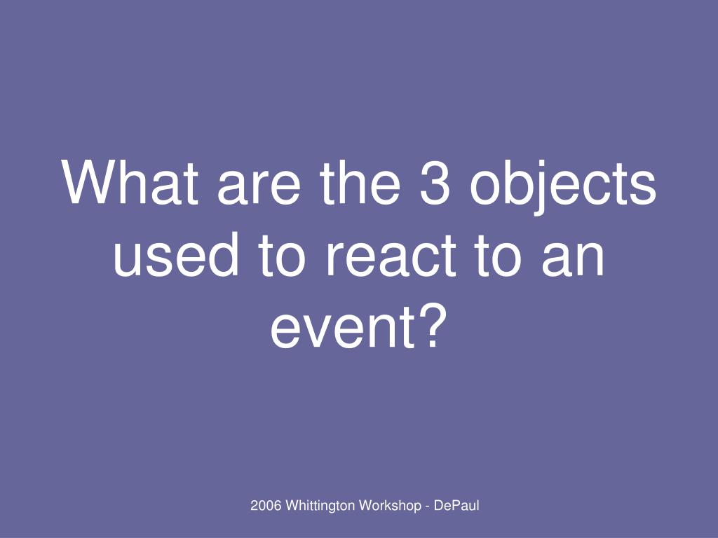 What are the 3 objects used to react to an event?