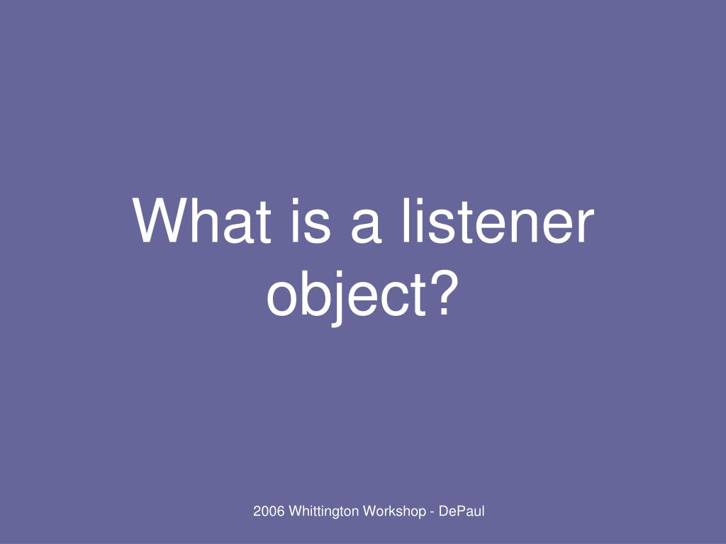 What is a listener object?