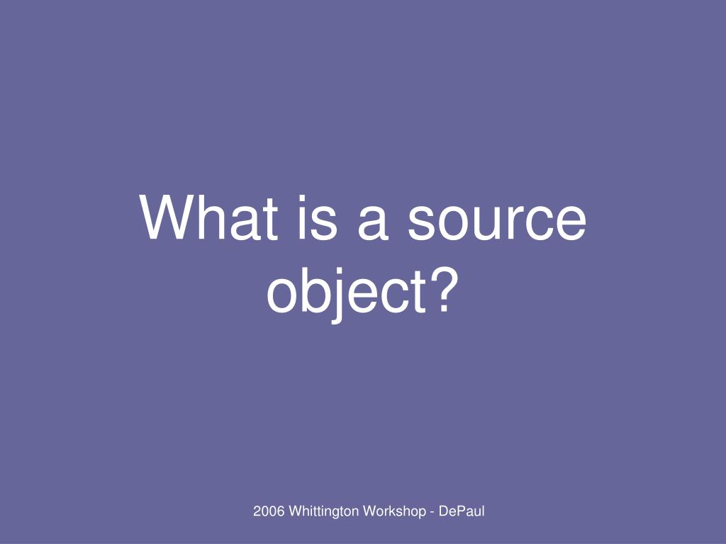 What is a source object?