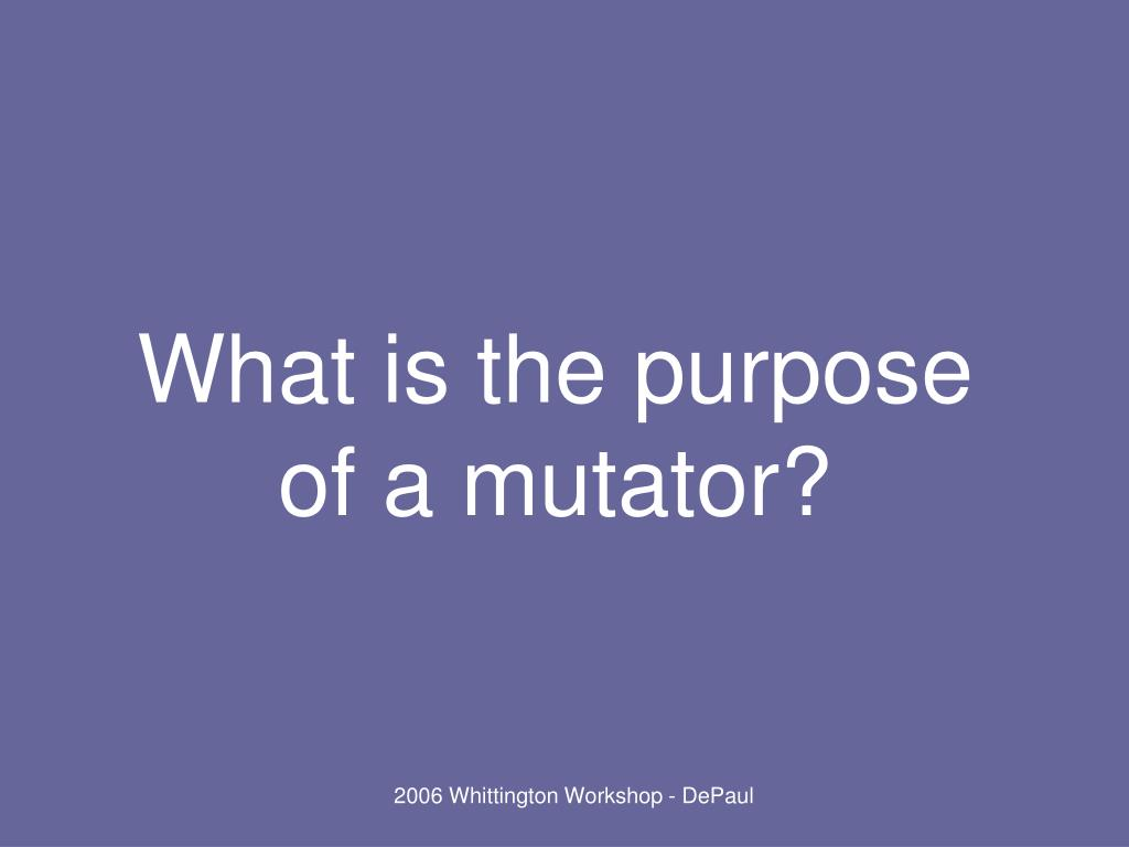 What is the purpose of a mutator?