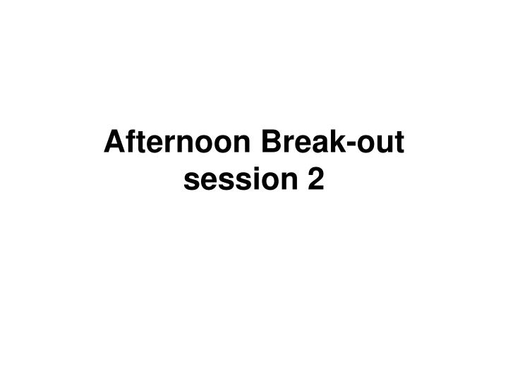 Afternoon break out session 2