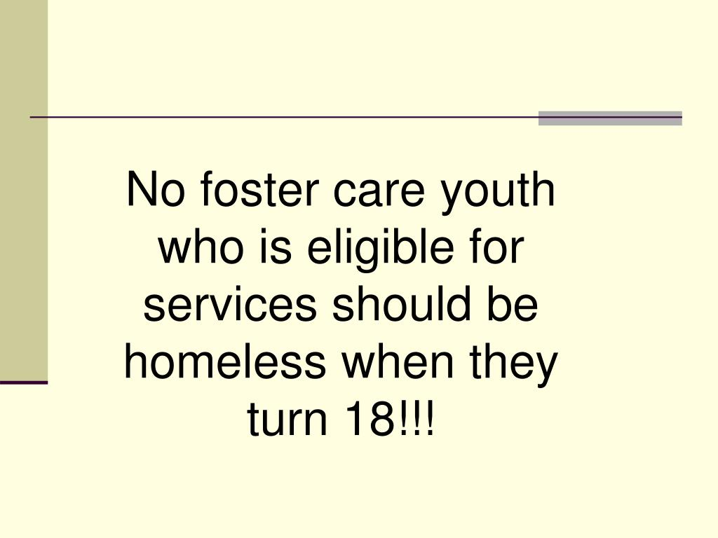 No foster care youth who is eligible for services should be homeless when they turn 18!!!