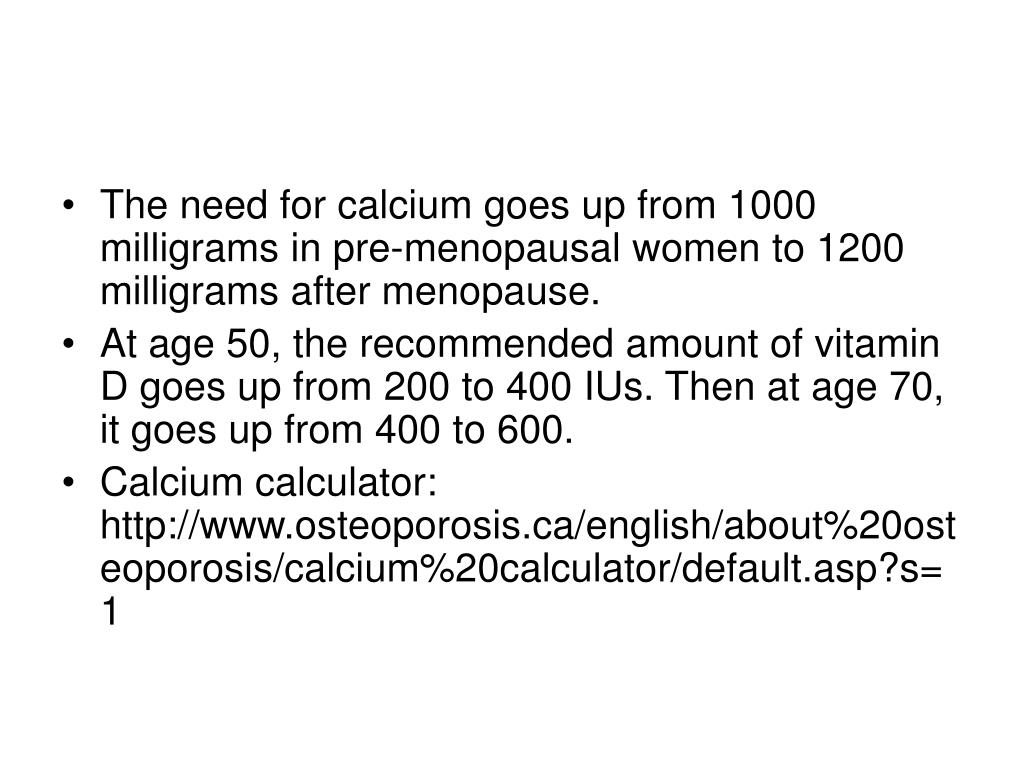 The need for calcium goes up from 1000 milligrams in pre-menopausal women to 1200 milligrams after menopause.