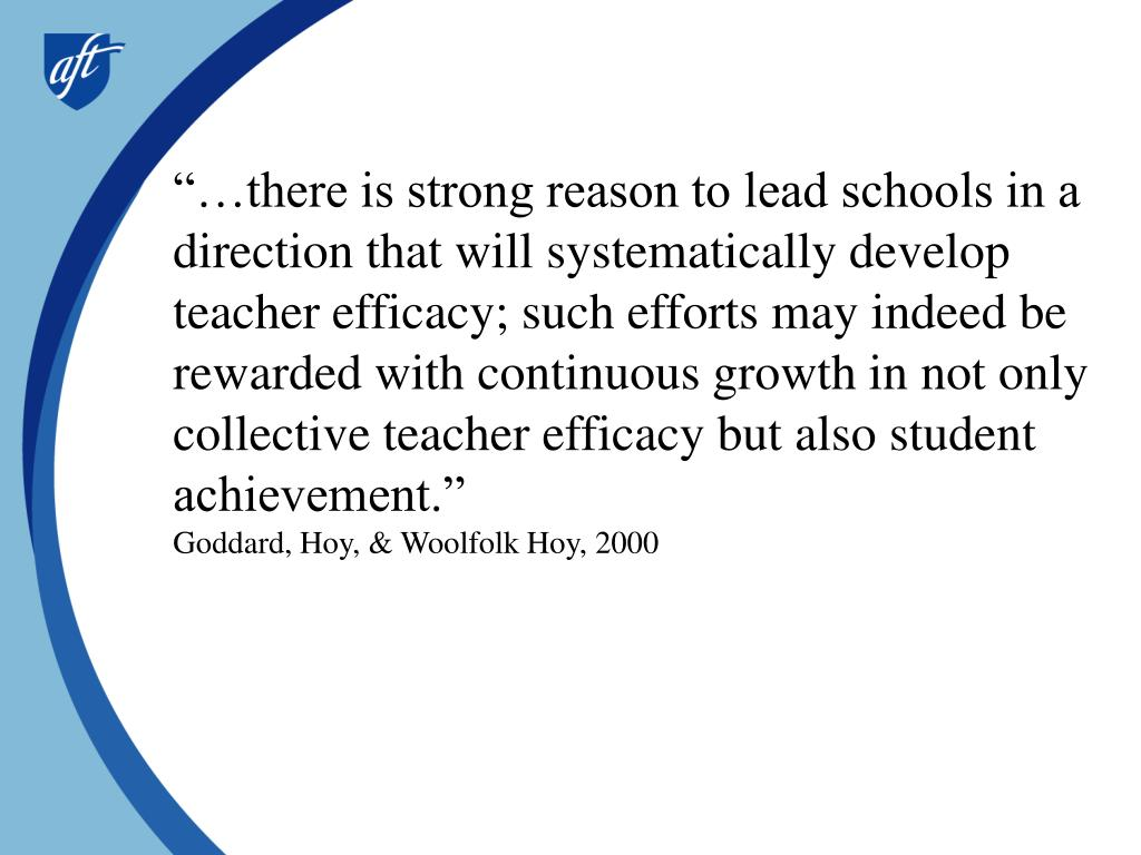 """…there is strong reason to lead schools in a direction that will systematically develop teacher efficacy; such efforts may indeed be rewarded with continuous growth in not only collective teacher efficacy but also student achievement."""