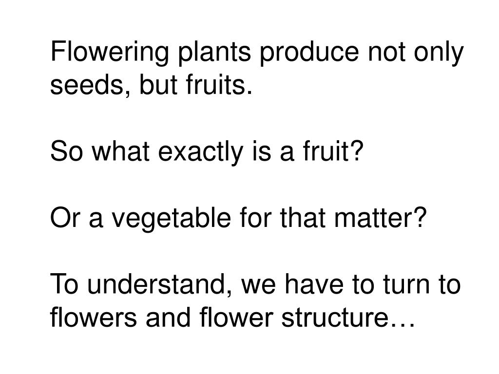 Flowering plants produce not only seeds, but fruits.