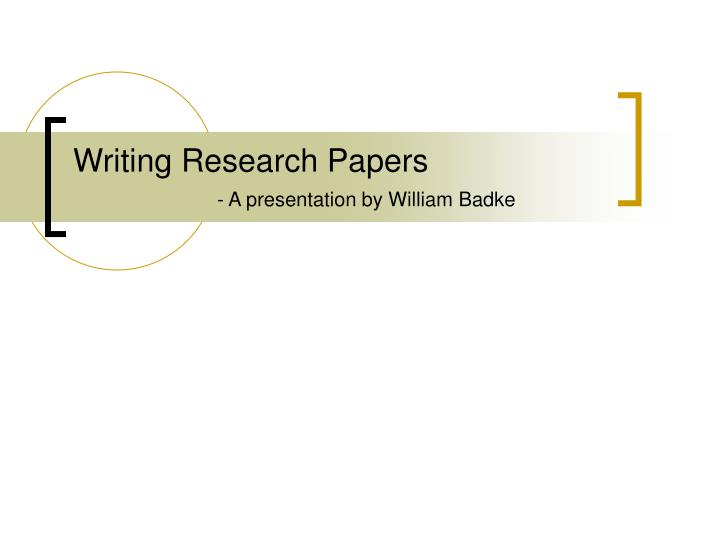 Writing research papers a presentation by william badke