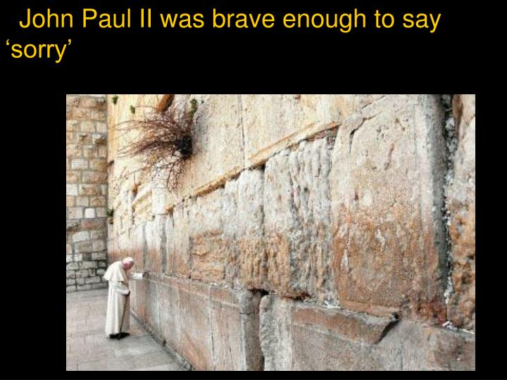 John Paul II was brave enough to say 'sorry'