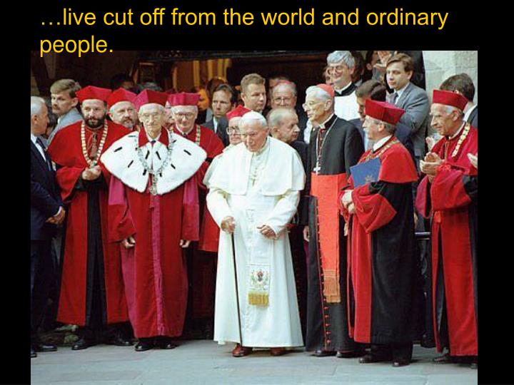 …live cut off from the world and ordinary people.