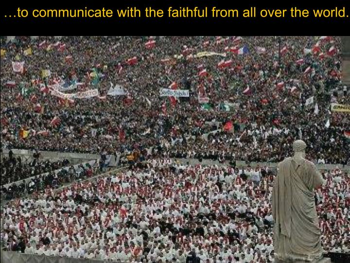 …to communicate with the faithful from all over the world.