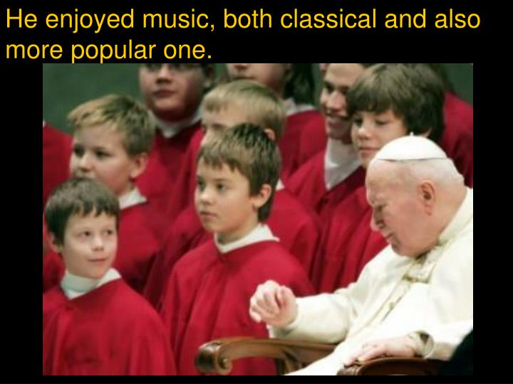 He enjoyed music, both classical and also more popular one.