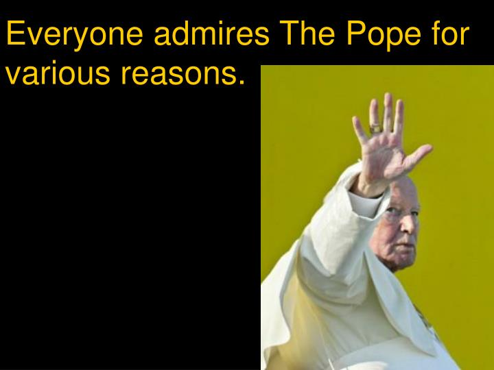 Everyone admires The Pope for various reasons.