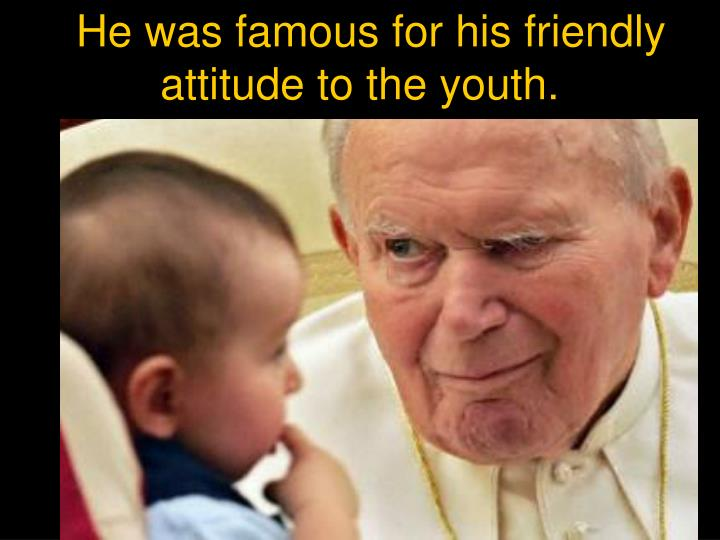 He was famous for his friendly attitude to the youth.
