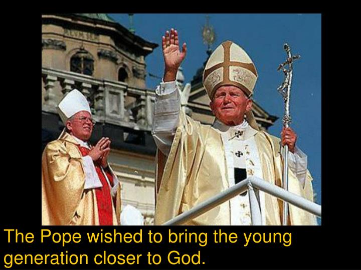 The Pope wished to bring the young generation closer to God.