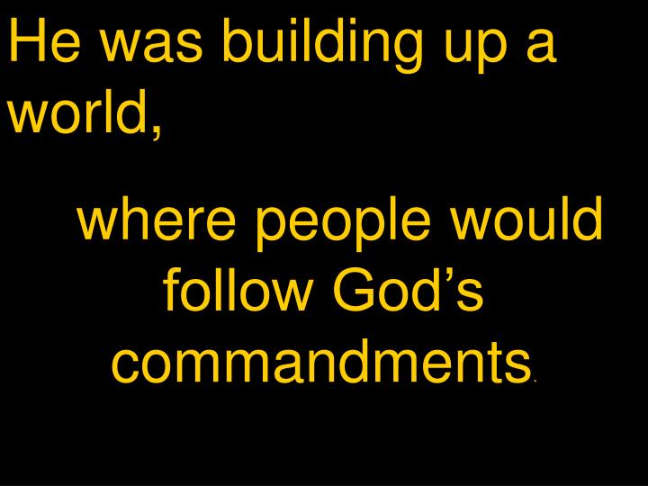 He was building up a world,