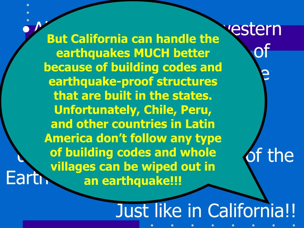 But California can handle the earthquakes MUCH better because of building codes and earthquake-proof structures that are built in the states. Unfortunately, Chile, Peru, and other countries in Latin America don't follow any type of building codes and whole villages can be wiped out in an earthquake!!!