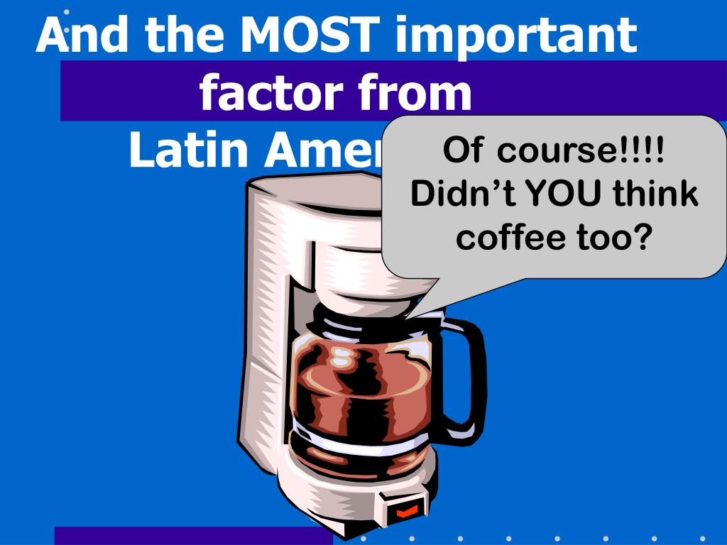 And the MOST important factor from                   Latin America???