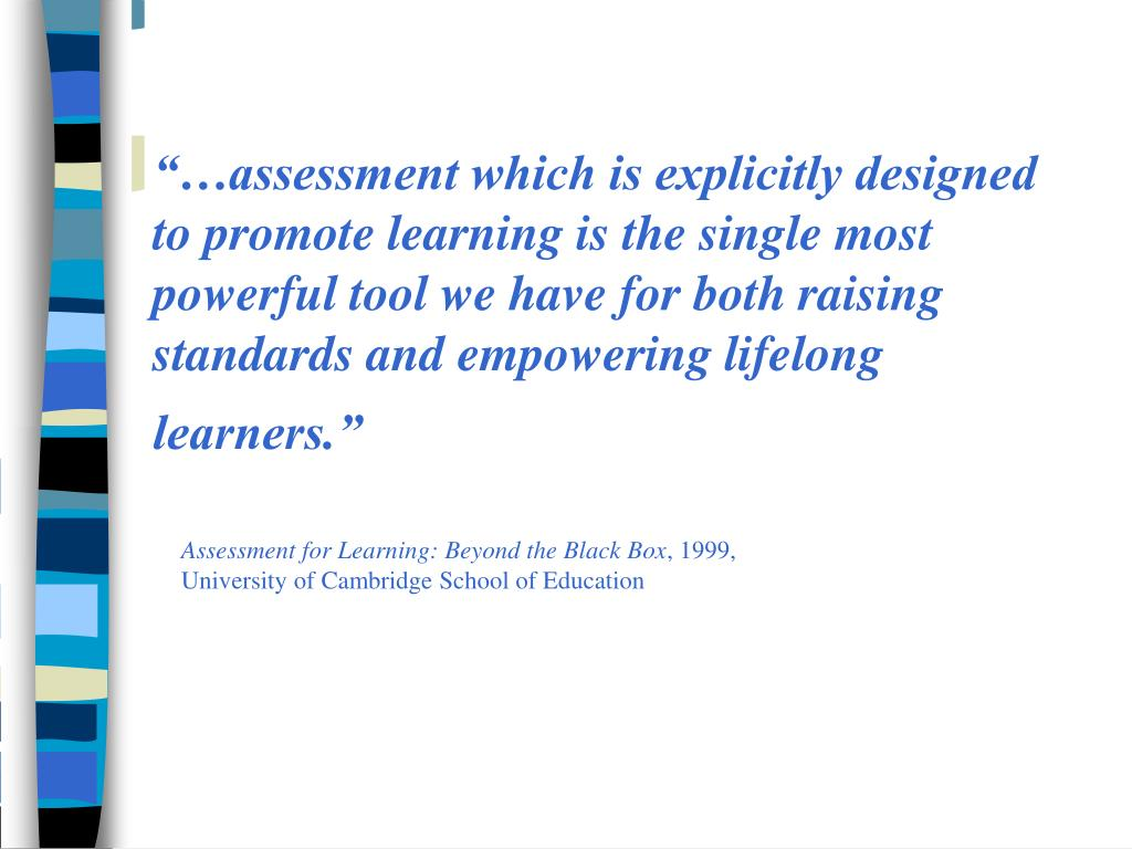 """""""…assessment which is explicitly designed to promote learning is the single most powerful tool we have for both raising standards and empowering lifelong learners."""""""