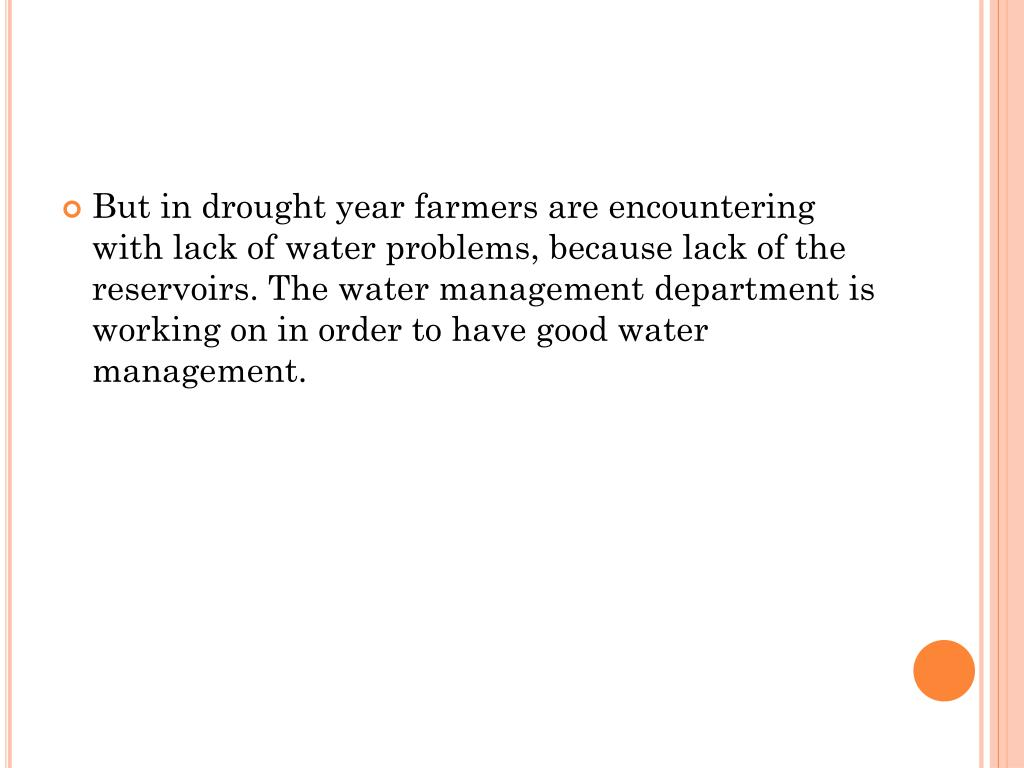 But in drought year farmers are encountering with lack of water problems, because lack of the reservoirs. The water management department is working on in order to have good water management.