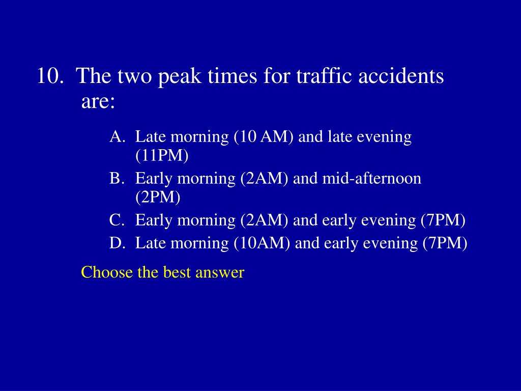 10.  The two peak times for traffic accidents are: