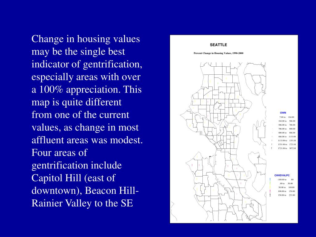 Change in housing values may be the single best indicator of gentrification, especially areas with over a 100% appreciation. This map is quite different from one of the current values, as change in most affluent areas was modest. Four areas of gentrification include Capitol Hill (east of downtown), Beacon Hill-Rainier Valley to the SE