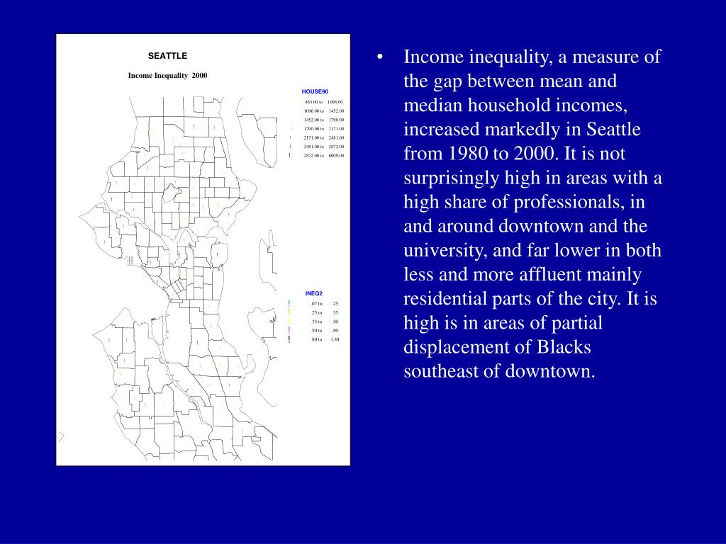 Income inequality, a measure of the gap between mean and median household incomes, increased markedly in Seattle from 1980 to 2000. It is not surprisingly high in areas with a high share of professionals, in and around downtown and the university, and far lower in both less and more affluent mainly residential parts of the city. It is high is in areas of partial displacement of Blacks southeast of downtown.