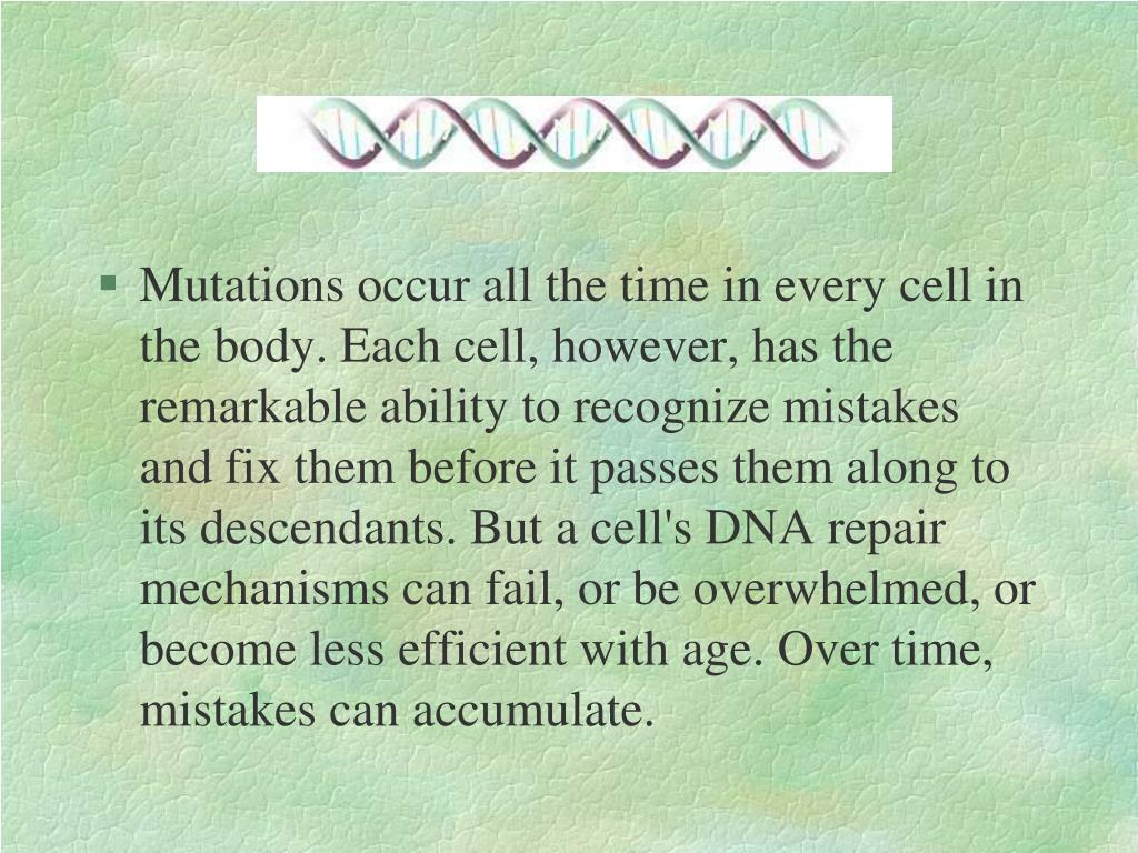 Mutations occur all the time in every cell in the body. Each cell, however, has the remarkable ability to recognize mistakes and fix them before it passes them along to its descendants. But a cell's DNA repair mechanisms can fail, or be overwhelmed, or become less efficient with age. Over time, mistakes can accumulate.