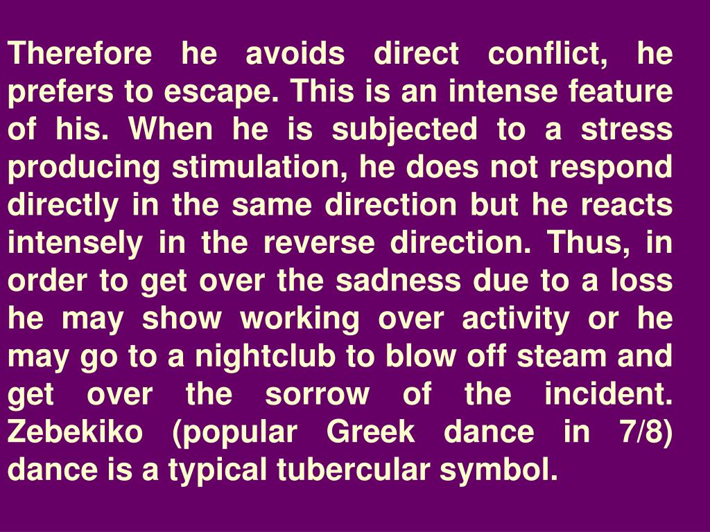 Therefore he avoids direct conflict, he prefers to escape. This is an intense feature of his. When he is subjected to a stress producing stimulation, he does not respond directly in the same direction but he reacts intensely in the reverse direction. Thus, in order to get over the sadness due to a loss he may show working over activity or he may go to a nightclub