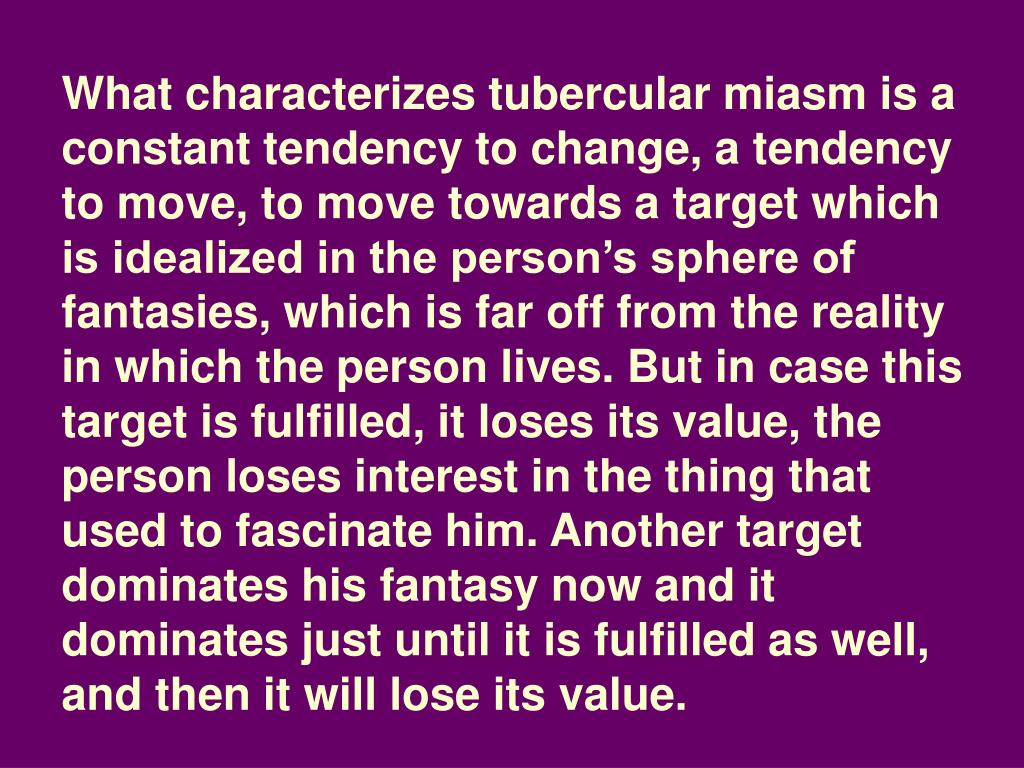 What characterizes tubercular miasm is a constant tendency to change, a tendency to move, to move towards a target which is idealized in the person's sphere of fantasies, which is far off from the reality in which the person lives. But in case this target is fulfilled, it loses its value, the person loses interest in the thing that used to fascinate him. Another target dominates his fantasy now and it dominates just until it is fulfilled as well, and then it will lose its value.