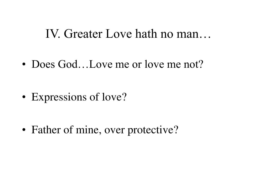 IV. Greater Love hath no man…