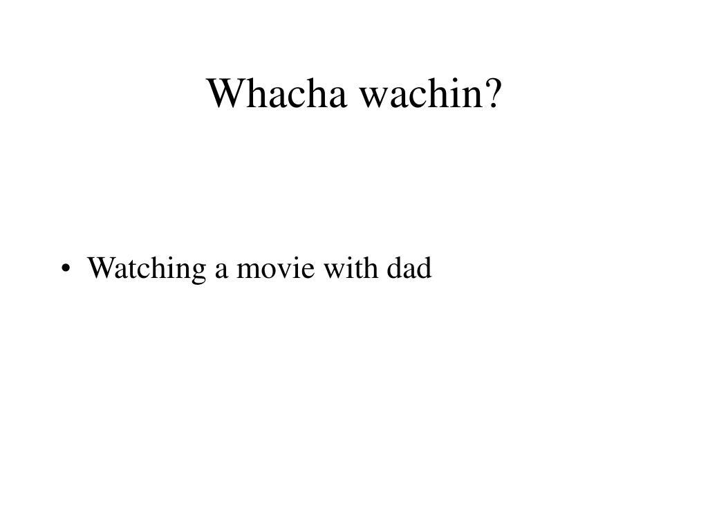 Whacha wachin?