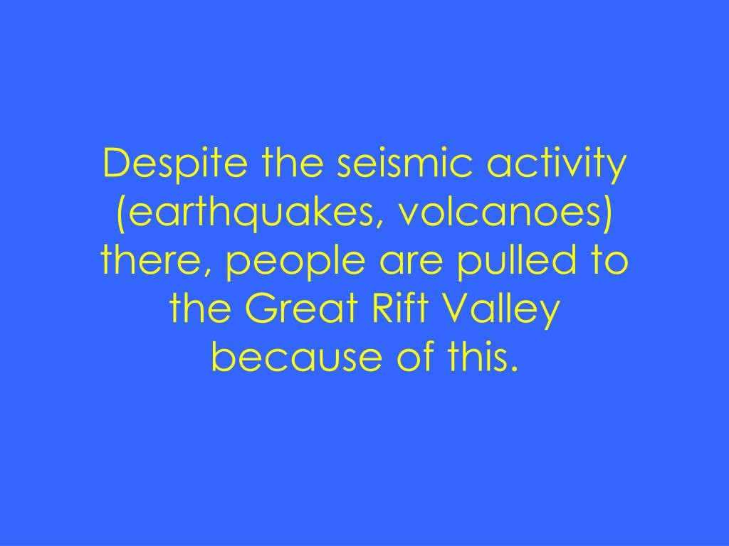Despite the seismic activity (earthquakes, volcanoes) there, people are pulled to the Great Rift Valley because of this.