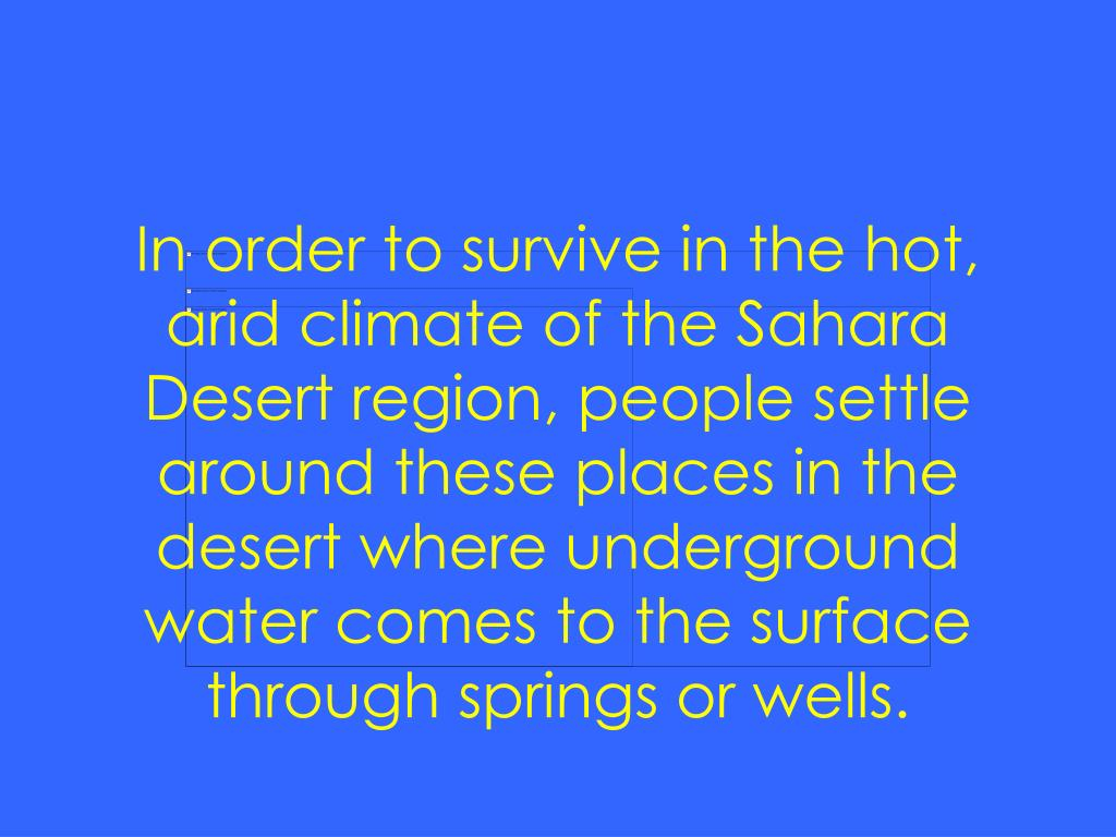 In order to survive in the hot, arid climate of the Sahara Desert region, people settle around these places in the desert where underground water comes to the surface through springs or wells.