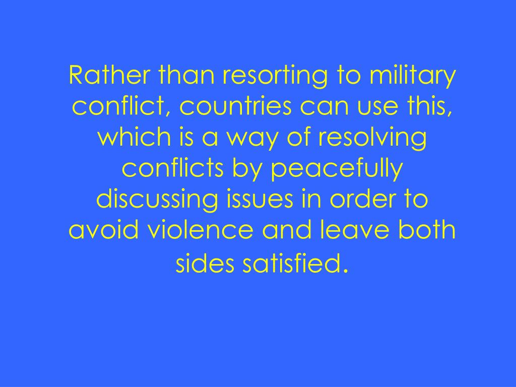 Rather than resorting to military conflict, countries can use this, which is a way of resolving conflicts by peacefully discussing issues in order to avoid violence and leave both sides satisfied