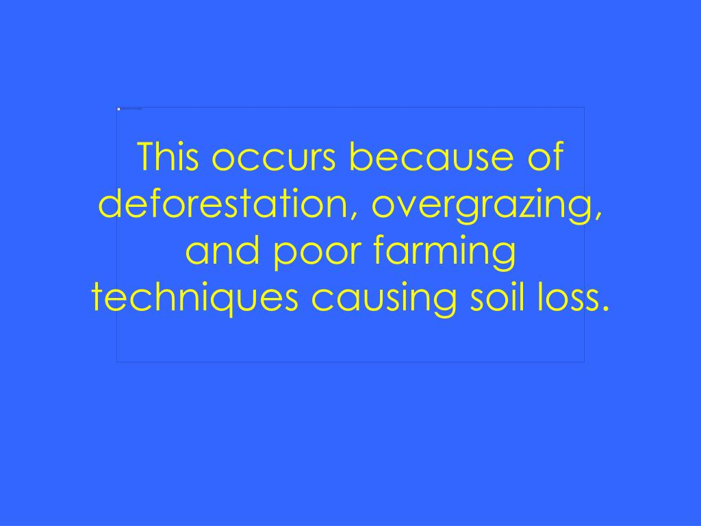 This occurs because of deforestation, overgrazing, and poor farming techniques causing soil loss.