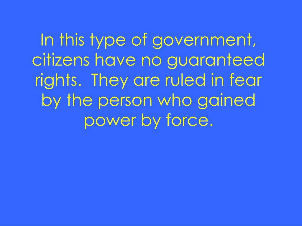 In this type of government, citizens have no guaranteed rights.  They are ruled in fear by the person who gained power by force.