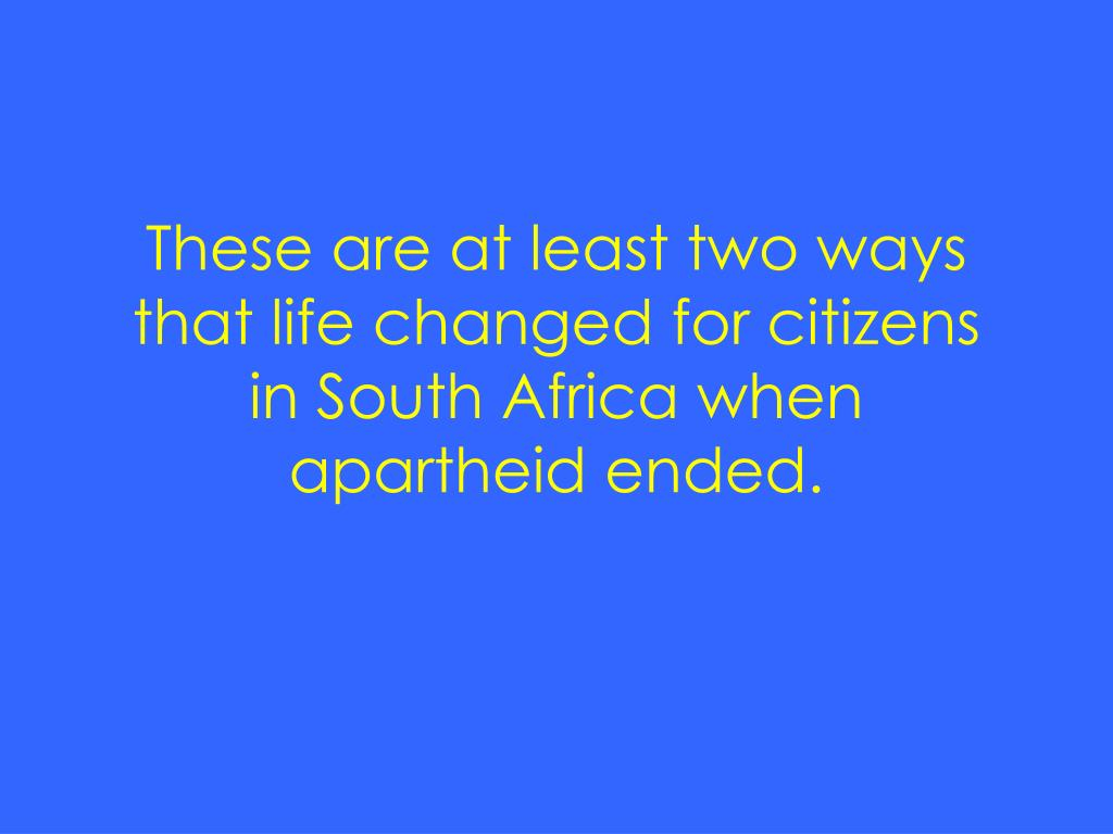 These are at least two ways that life changed for citizens in South Africa when apartheid ended.
