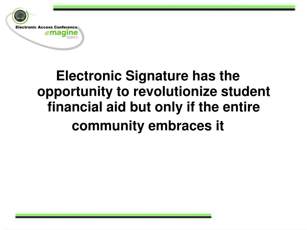 Electronic Signature has the opportunity to revolutionize student financial aid but only if the entire