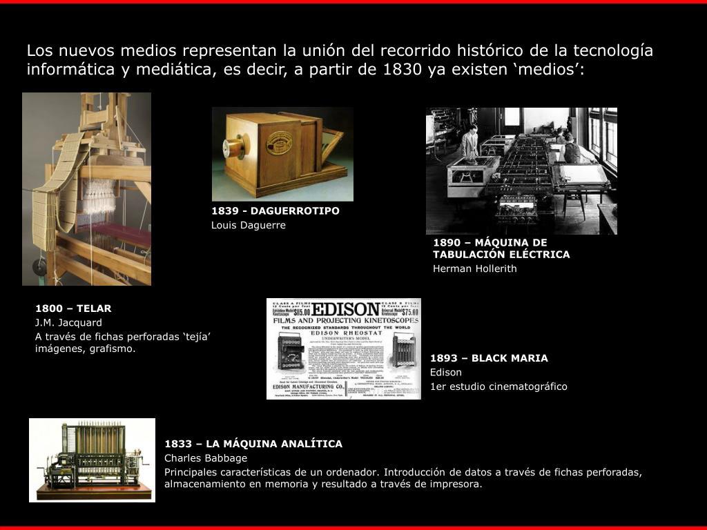 Los nuevos medios representan la unión del recorrido histórico de la tecnología informática y mediática, es decir, a partir de 1830 ya existen 'medios